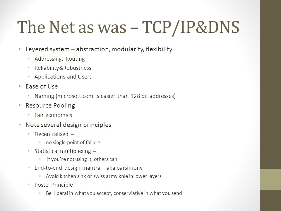 The Net as was – TCP/IP&DNS Leyered system – abstraction, modularity, flexibility Addressing, Routing Reliability&Robustness Applications and Users Ease of Use Naming (microsoft.com is easier than 128 bit addresses) Resource Pooling Fair economics Note several design principles Decentralised – no single point of failure Statistical multiplexing – if you're not using it, others can End-to-end design mantra – aka parsimony Avoid kitchen sink or swiss army knie in lower layers Postel Principle – Be liberal in what you accept, conserviative in what you send