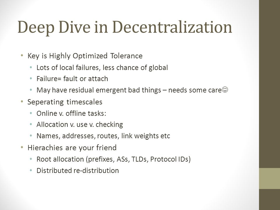 Deep Dive in Decentralization Key is Highly Optimized Tolerance Lots of local failures, less chance of global Failure= fault or attach May have residual emergent bad things – needs some care Seperating timescales Online v.