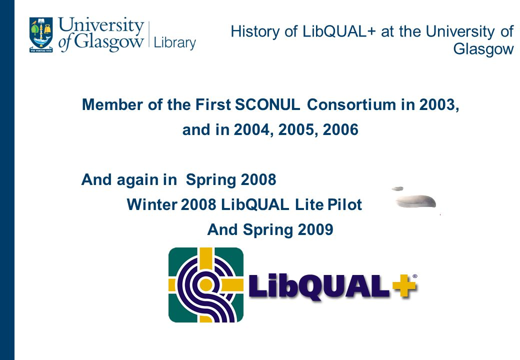 History of LibQUAL+ at the University of Glasgow Member of the First SCONUL Consortium in 2003, and in 2004, 2005, 2006 And again in Spring 2008 Winter 2008 LibQUAL Lite Pilot And Spring 2009 And 2010
