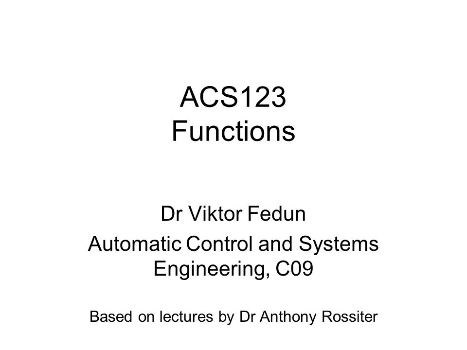 ACS123 Functions Dr Viktor Fedun Automatic Control and Systems Engineering, C09 Based on lectures by Dr Anthony Rossiter