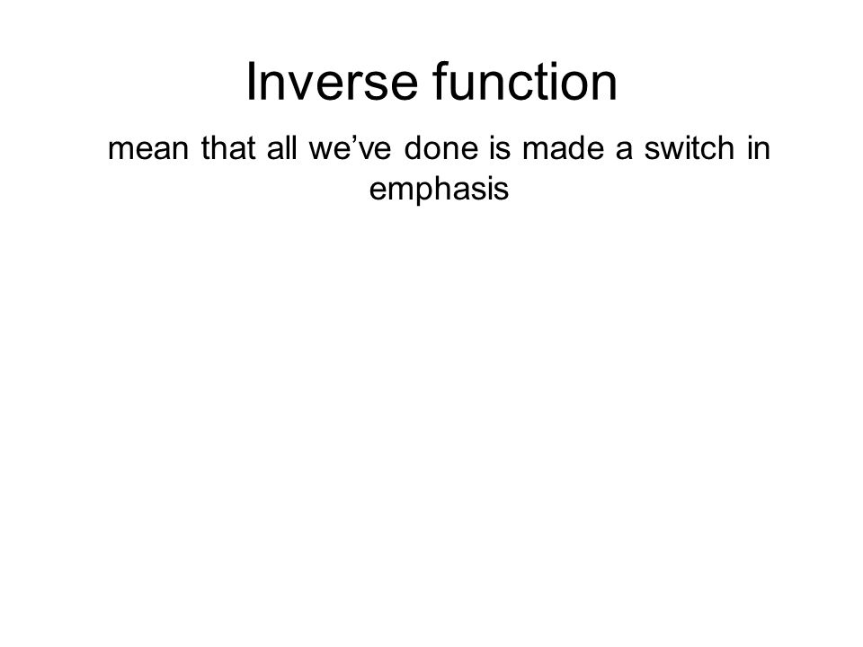 Inverse function mean that all we've done is made a switch in emphasis