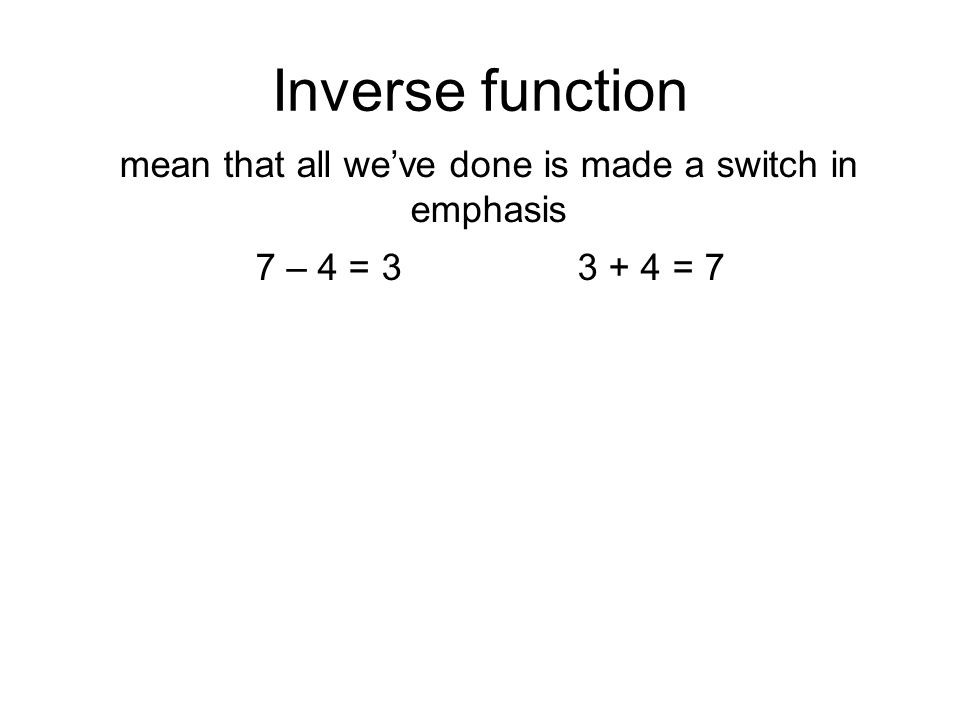 Inverse function mean that all we've done is made a switch in emphasis 7 – 4 = 3 3 + 4 = 7