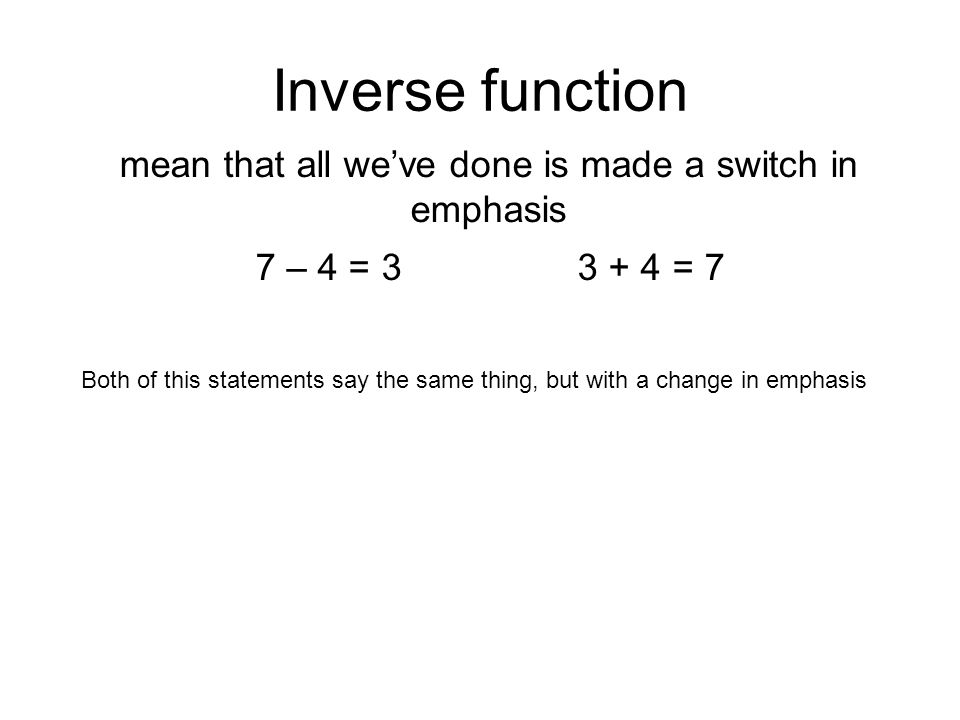 Inverse function mean that all we've done is made a switch in emphasis 7 – 4 = 3 3 + 4 = 7 Both of this statements say the same thing, but with a change in emphasis