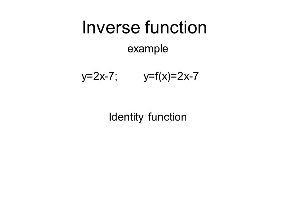 Inverse function example y=2x-7; y=f(x)=2x-7 Identity function