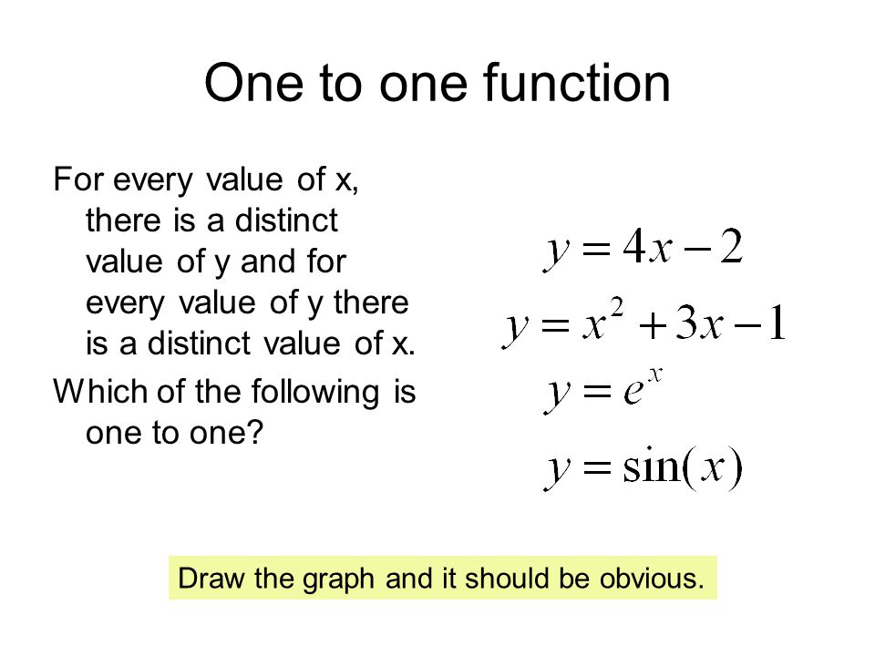 One to one function For every value of x, there is a distinct value of y and for every value of y there is a distinct value of x.