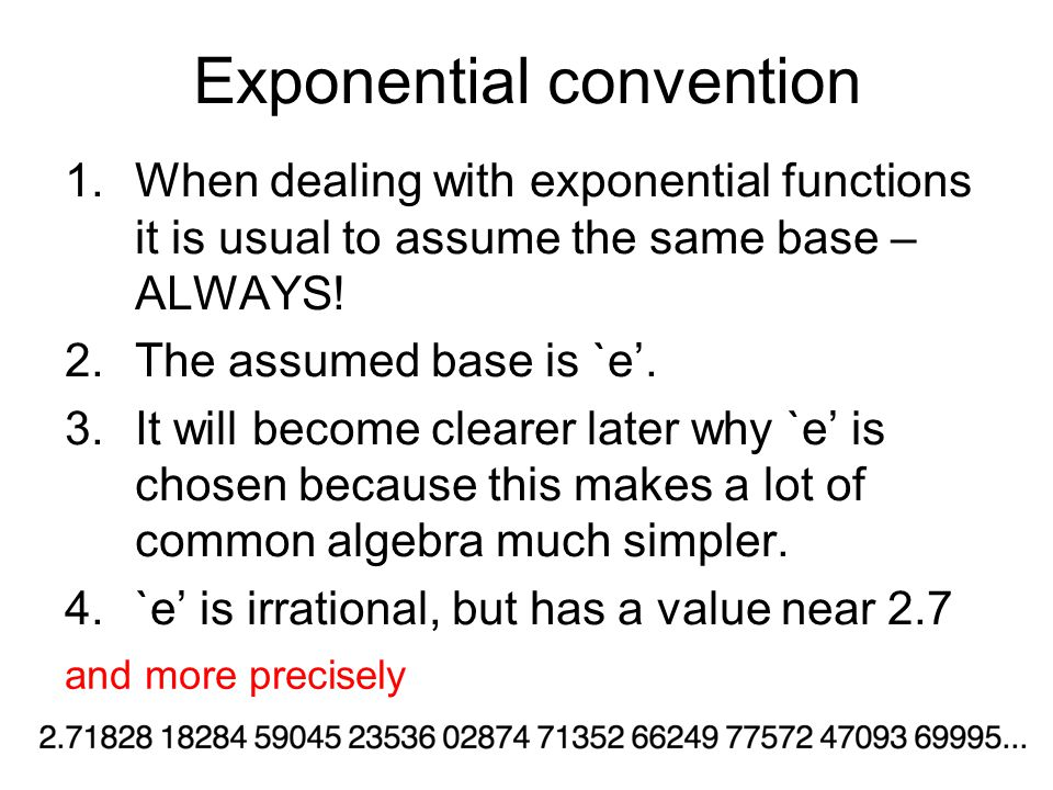 Exponential convention 1.When dealing with exponential functions it is usual to assume the same base – ALWAYS.