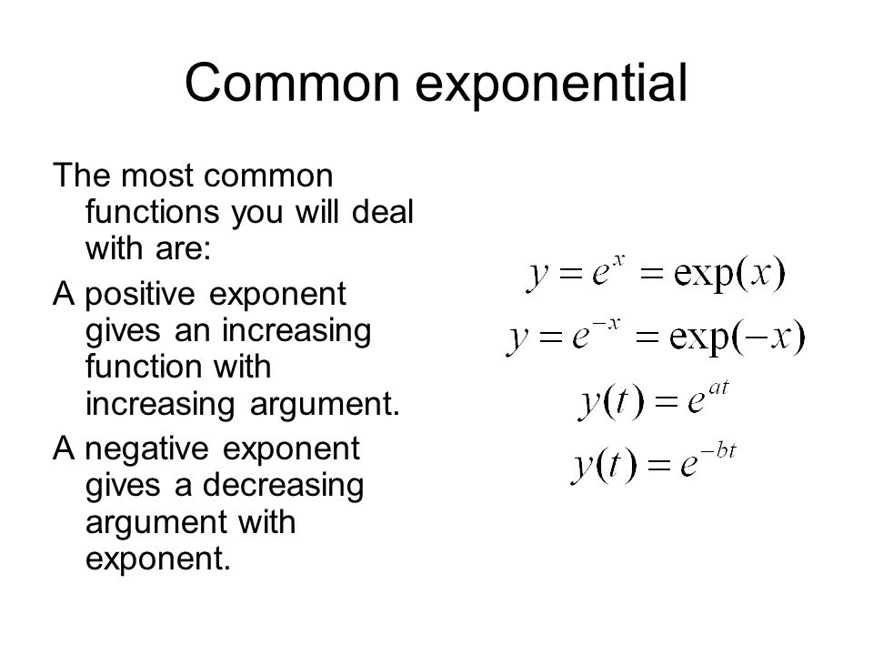 Common exponential The most common functions you will deal with are: A positive exponent gives an increasing function with increasing argument.