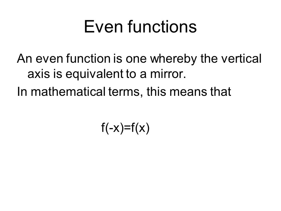 Even functions An even function is one whereby the vertical axis is equivalent to a mirror.