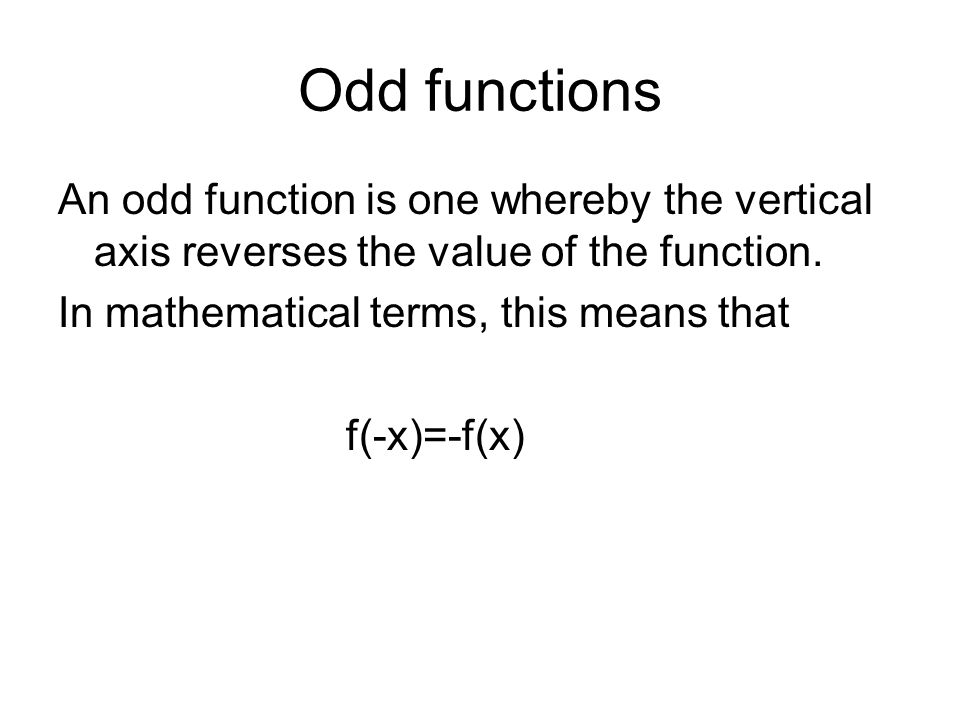 Odd functions An odd function is one whereby the vertical axis reverses the value of the function.
