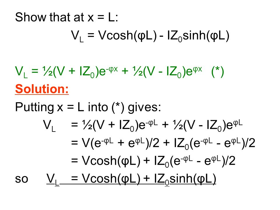 Show that at x = L: V L = Vcosh(φL) - IZ 0 sinh(φL) V L = ½(V + IZ 0 )e -φx + ½(V - IZ 0 )e φx (*) Solution: Putting x = L into (*) gives: V L = ½(V + IZ 0 )e -φL + ½(V - IZ 0 )e φL = V(e -φL + e φL )/2 + IZ 0 (e -φL - e φL )/2 = Vcosh(φL) + IZ 0 (e -φL - e φL )/2 so V L = Vcosh(φL) + IZ 0 sinh(φL)