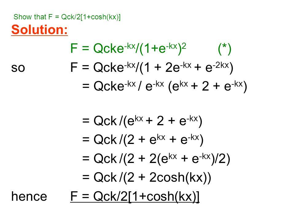 Solution: F = Qcke -kx /(1+e -kx ) 2 (*) soF = Qcke -kx /(1 + 2e -kx + e -2kx ) = Qcke -kx / e -kx (e kx + 2 + e -kx ) = Qck /(e kx + 2 + e -kx ) = Qck /(2 + e kx + e -kx ) = Qck /(2 + 2(e kx + e -kx )/2) = Qck /(2 + 2cosh(kx)) henceF = Qck/2[1+cosh(kx)] Show that F = Qck/2[1+cosh(kx)]