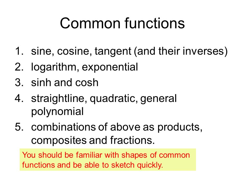 Common functions 1.sine, cosine, tangent (and their inverses) 2.logarithm, exponential 3.sinh and cosh 4.straightline, quadratic, general polynomial 5.combinations of above as products, composites and fractions.