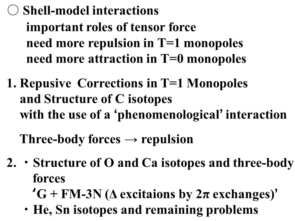○ Shell-model interactions important roles of tensor force need more repulsion in T=1 monopoles need more attraction in T=0 monopoles 1.
