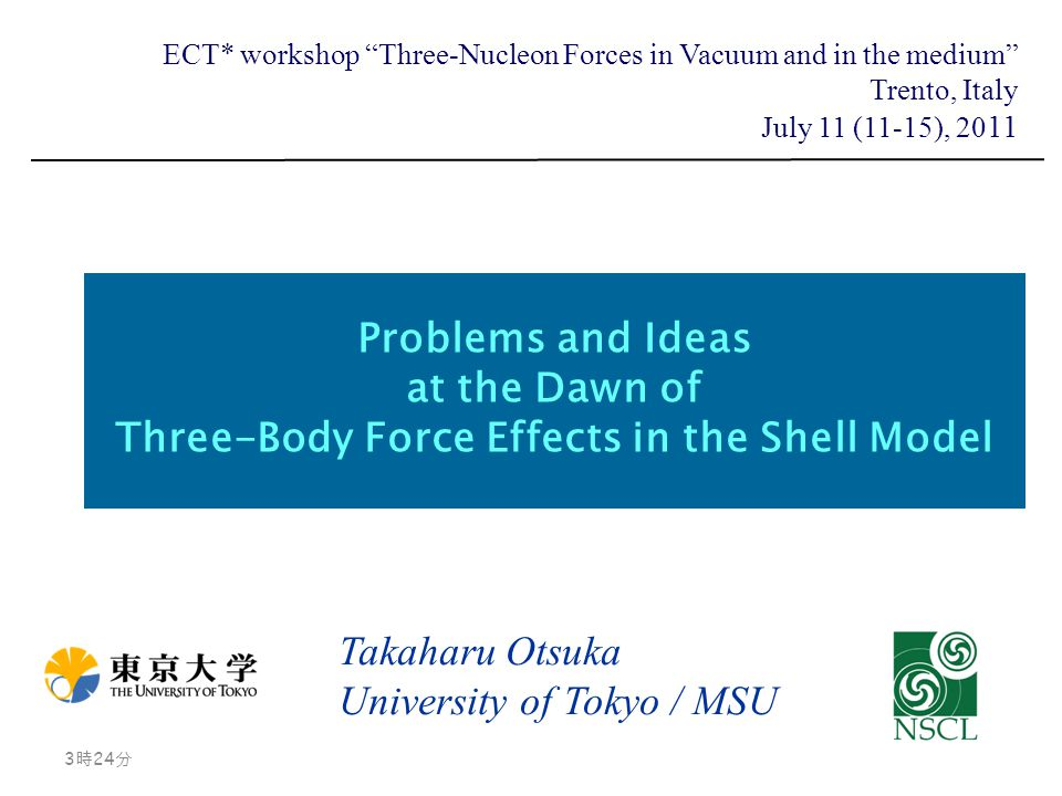 Problems and Ideas at the Dawn of Three-Body Force Effects in the Shell Model Takaharu Otsuka University of Tokyo / MSU 3時26分 3時26分 ECT* workshop Three-Nucleon Forces in Vacuum and in the medium Trento, Italy July 11 (11-15), 20 11