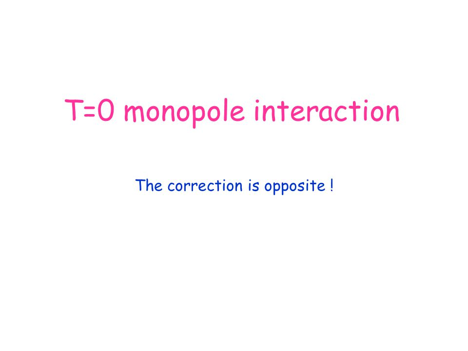 T=0 monopole interaction The correction is opposite !
