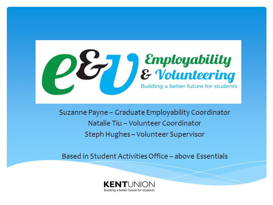 Suzanne Payne – Graduate Employability Coordinator Natalie Tiu – Volunteer Coordinator Steph Hughes – Volunteer Supervisor Based in Student Activities Office – above Essentials