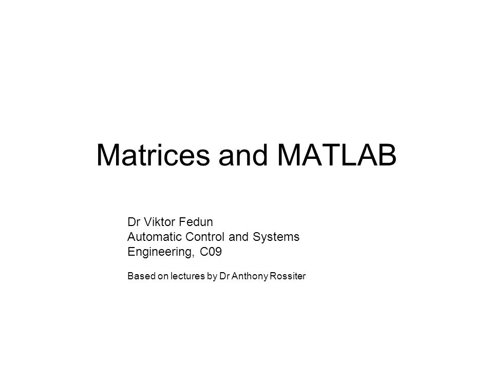 Matrices The main thing to note is that the default variable in MATLAB is a matrix (or vector if the row or column dimension is one).