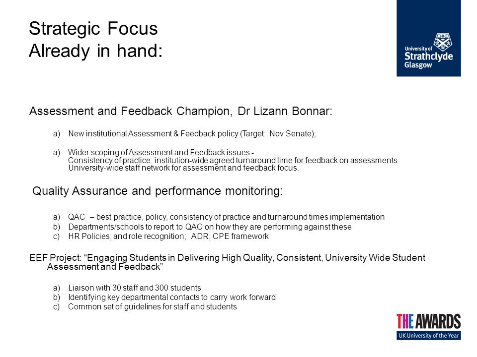 Strategic Focus Already in hand: Assessment and Feedback Champion, Dr Lizann Bonnar: a)New institutional Assessment & Feedback policy (Target: Nov Senate); a)Wider scoping of Assessment and Feedback issues - Consistency of practice: institution-wide agreed turnaround time for feedback on assessments University-wide staff network for assessment and feedback focus.
