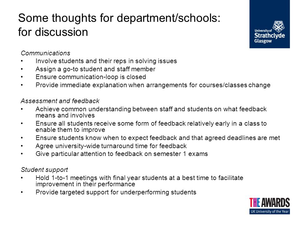 Some thoughts for department/schools: for discussion Communications Involve students and their reps in solving issues Assign a go-to student and staff member Ensure communication-loop is closed Provide immediate explanation when arrangements for courses/classes change Assessment and feedback Achieve common understanding between staff and students on what feedback means and involves Ensure all students receive some form of feedback relatively early in a class to enable them to improve Ensure students know when to expect feedback and that agreed deadlines are met Agree university-wide turnaround time for feedback Give particular attention to feedback on semester 1 exams Student support Hold 1-to-1 meetings with final year students at a best time to facilitate improvement in their performance Provide targeted support for underperforming students