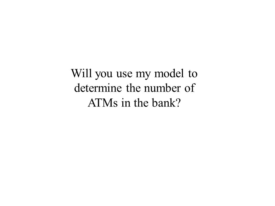 Will you use my model to determine the number of ATMs in the bank?
