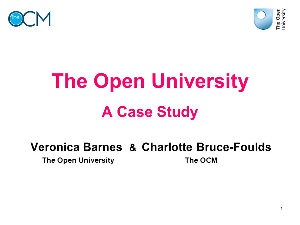 The Open University A Case Study Veronica Barnes & Charlotte Bruce-Foulds The Open University The OCM 1