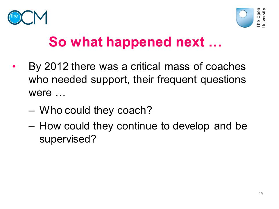 So what happened next … By 2012 there was a critical mass of coaches who needed support, their frequent questions were … –Who could they coach? –How c