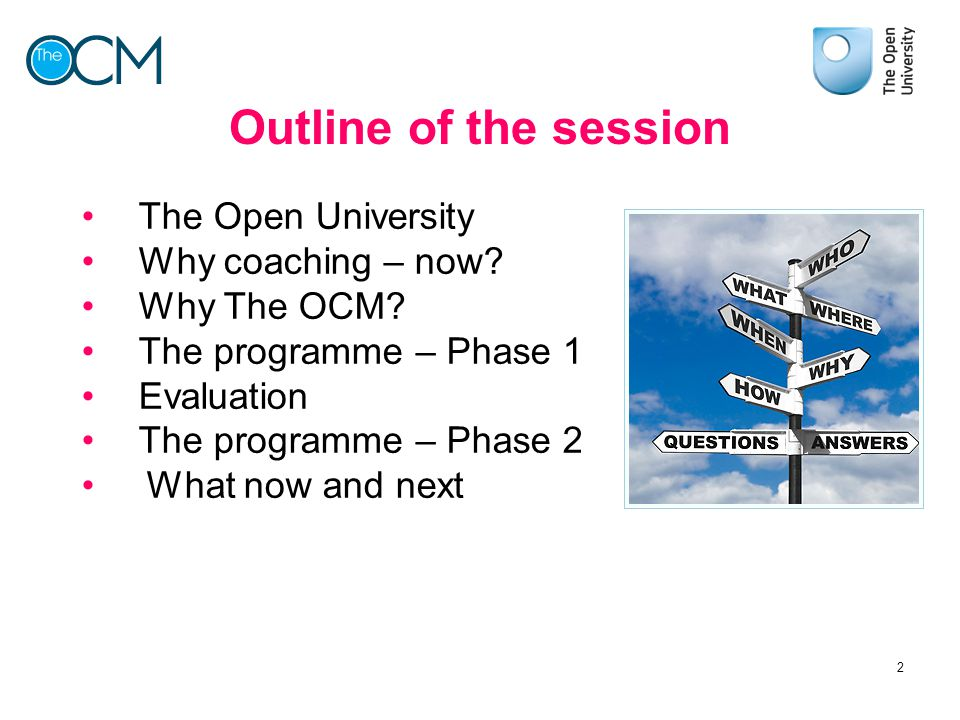 Outline of the session The Open University Why coaching – now? Why The OCM? The programme – Phase 1 Evaluation The programme – Phase 2 What now and ne