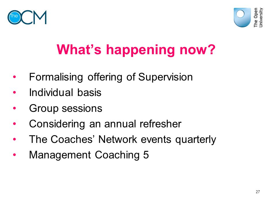 What's happening now? Formalising offering of Supervision Individual basis Group sessions Considering an annual refresher The Coaches' Network events