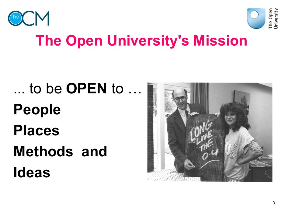 The Open University's Mission... to be OPEN to … People Places Methods and Ideas 3
