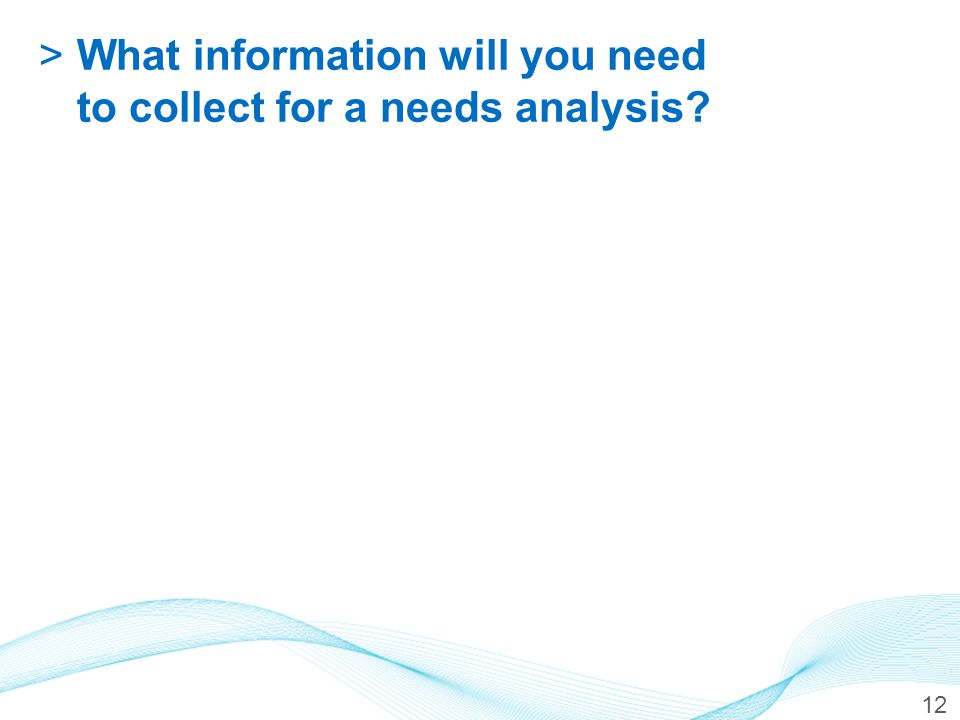 12 >What information will you need to collect for a needs analysis?