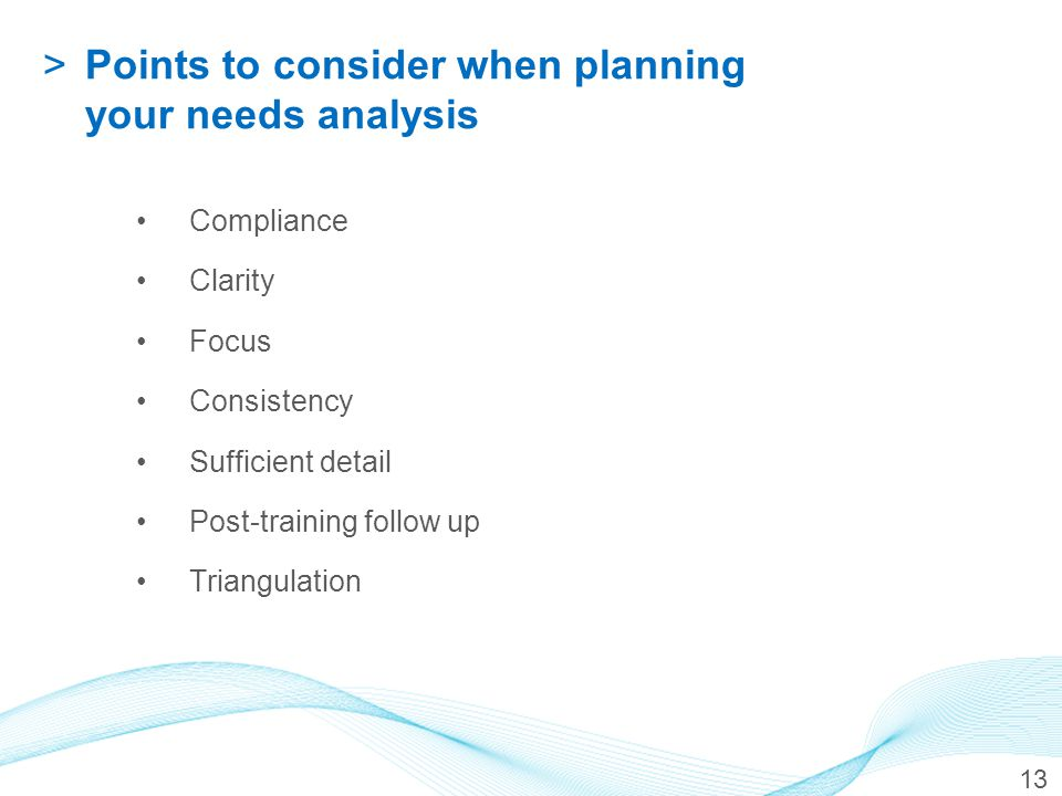 13 >Points to consider when planning your needs analysis Compliance Clarity Focus Consistency Sufficient detail Post-training follow up Triangulation