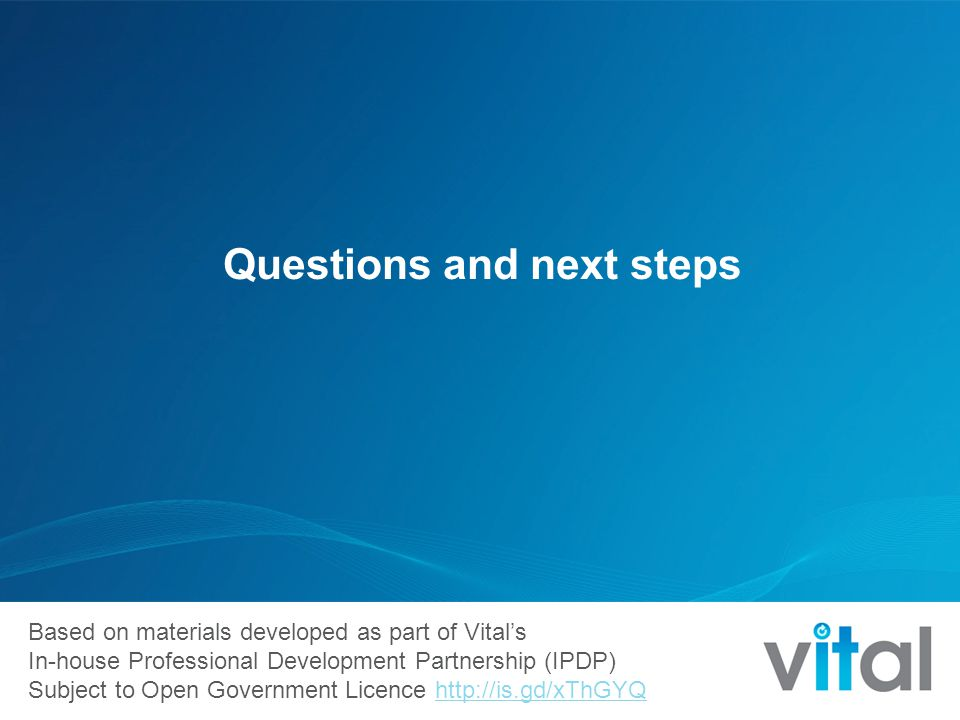 Based on materials developed as part of Vital's In-house Professional Development Partnership (IPDP) Subject to Open Government Licence http://is.gd/xThGYQhttp://is.gd/xThGYQ Questions and next steps