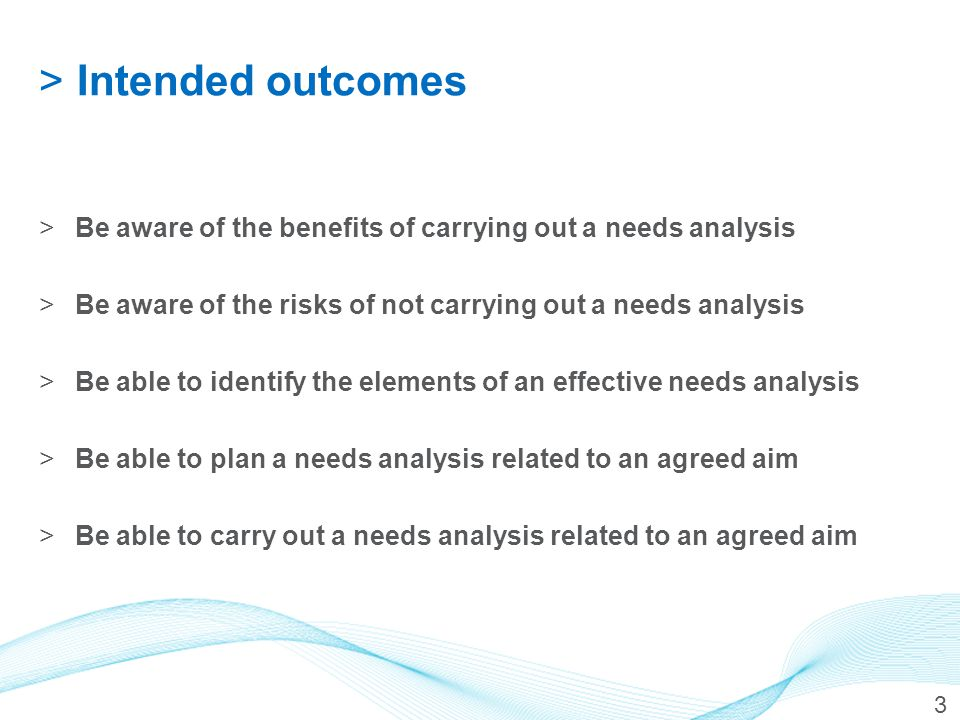 >Intended outcomes >Be aware of the benefits of carrying out a needs analysis >Be aware of the risks of not carrying out a needs analysis >Be able to
