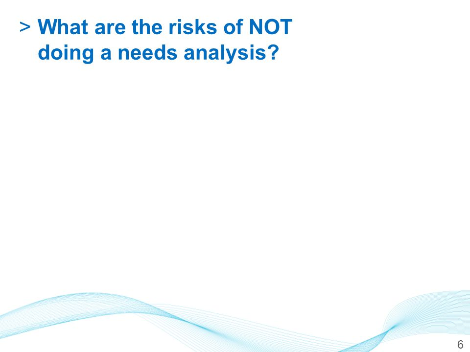 >What are the risks of NOT doing a needs analysis? 6