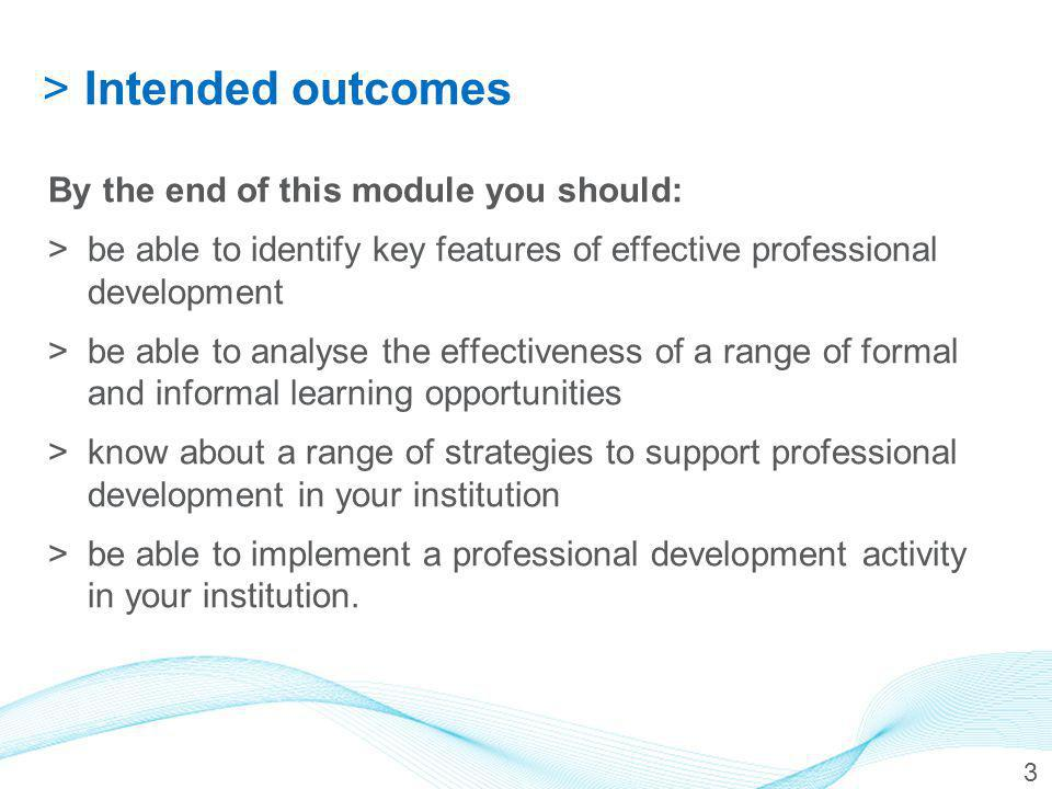 >Intended outcomes By the end of this module you should: >be able to identify key features of effective professional development >be able to analyse the effectiveness of a range of formal and informal learning opportunities >know about a range of strategies to support professional development in your institution >be able to implement a professional development activity in your institution.