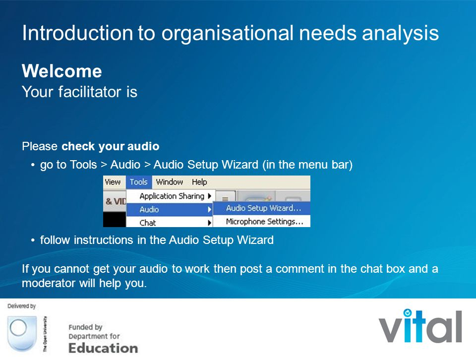 Introduction to organisational needs analysis Welcome Your facilitator is Please check your audio go to Tools > Audio > Audio Setup Wizard (in the menu bar) follow instructions in the Audio Setup Wizard If you cannot get your audio to work then post a comment in the chat box and a moderator will help you.