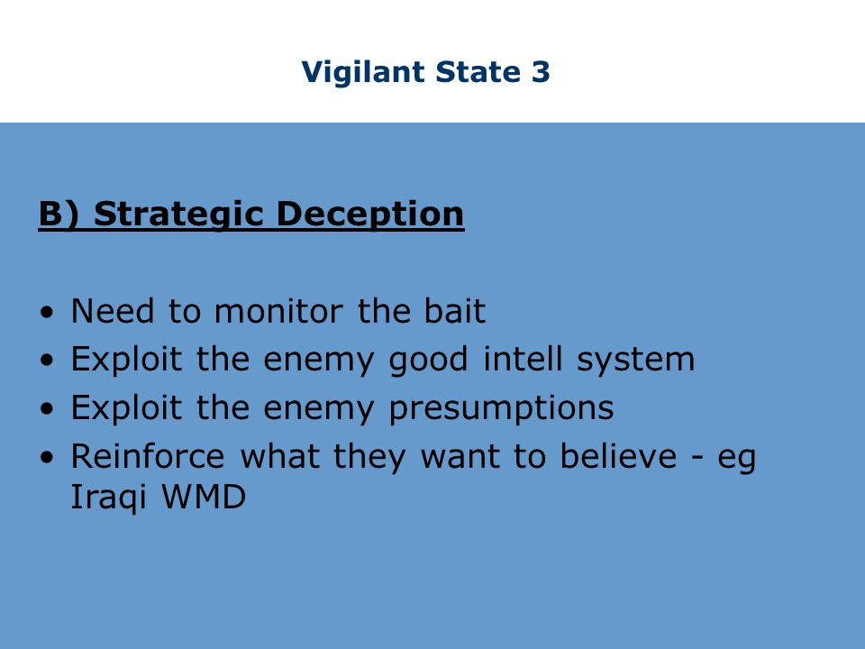 Vigilant State 3 B) Strategic Deception Need to monitor the bait Exploit the enemy good intell system Exploit the enemy presumptions Reinforce what they want to believe - eg Iraqi WMD