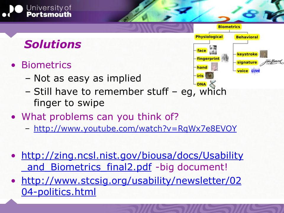 Solutions Biometrics –Not as easy as implied –Still have to remember stuff – eg, which finger to swipe What problems can you think of? –http://www.you