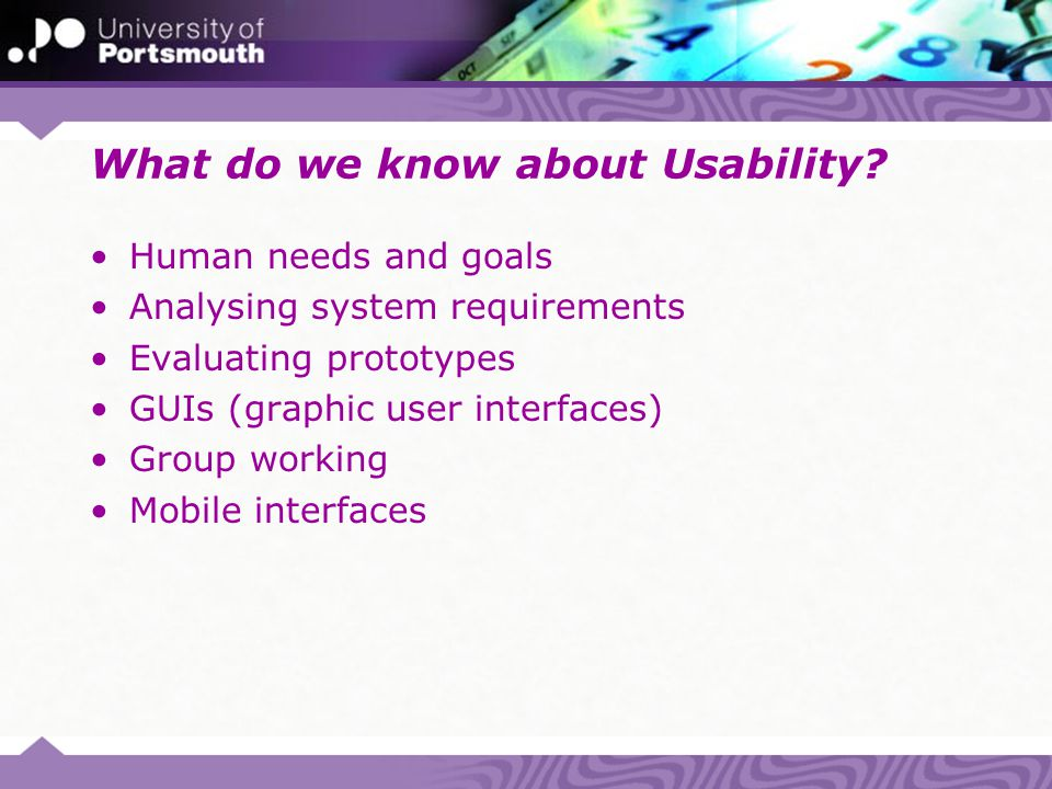 What do we know about Usability? Human needs and goals Analysing system requirements Evaluating prototypes GUIs (graphic user interfaces) Group workin