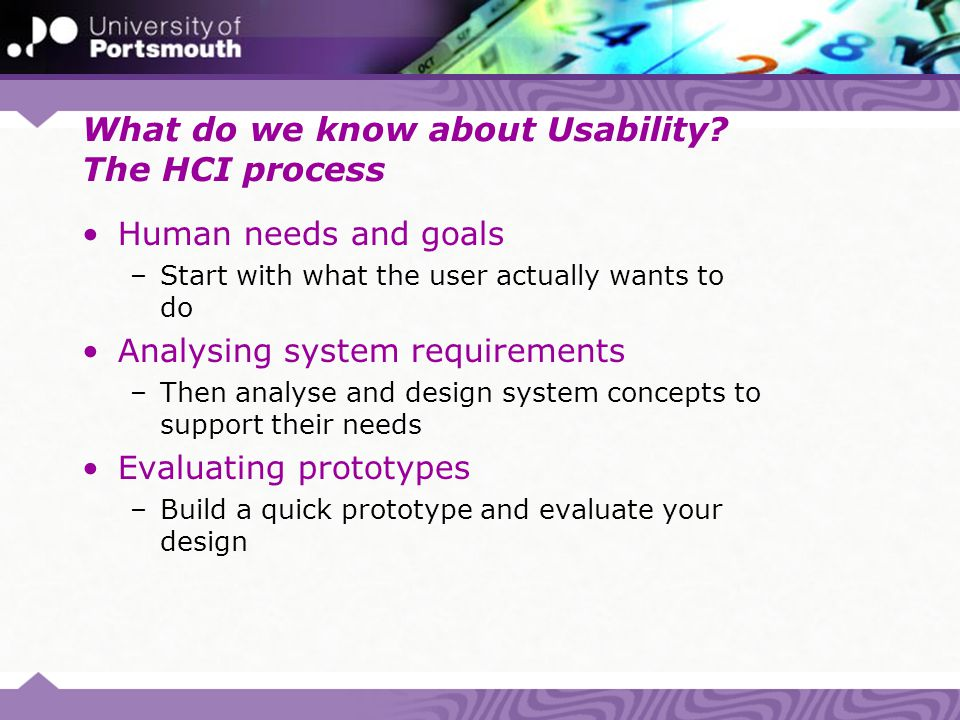 What do we know about Usability? The HCI process Human needs and goals –Start with what the user actually wants to do Analysing system requirements –T