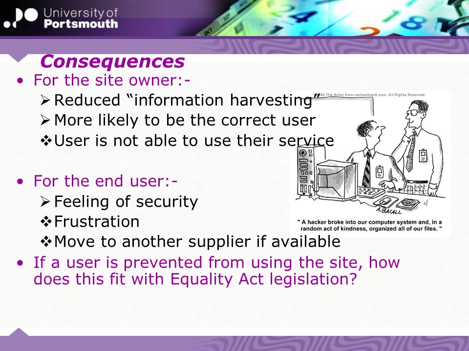 "Consequences For the site owner:-  Reduced ""information harvesting""  More likely to be the correct user  User is not able to use their service For"