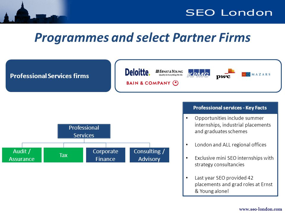 www.seo-london.com Professional Services firms Programmes and select Partner Firms Professional services - Key Facts Opportunities include summer internships, industrial placements and graduates schemes London and ALL regional offices Exclusive mini SEO internships with strategy consultancies Last year SEO provided 42 placements and grad roles at Ernst & Young alone.