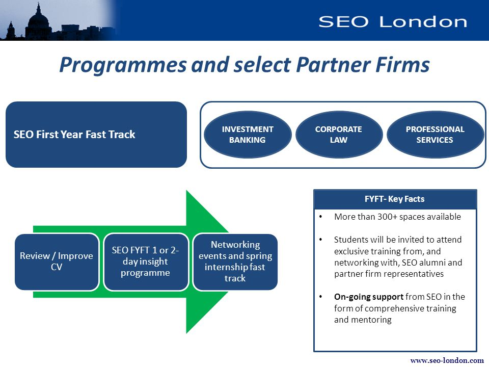 www.seo-london.com Programmes and select Partner Firms SEO First Year Fast Track INVESTMENT BANKING CORPORATE LAW PROFESSIONAL SERVICES FYFT- Key Facts More than 300+ spaces available Students will be invited to attend exclusive training from, and networking with, SEO alumni and partner firm representatives On-going support from SEO in the form of comprehensive training and mentoring Review / Improve CV SEO FYFT 1 or 2- day insight programme Networking events and spring internship fast track