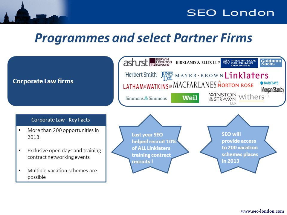 www.seo-london.com Programmes and select Partner Firms Corporate Law - Key Facts More than 200 opportunities in 2013 Exclusive open days and training contract networking events Multiple vacation schemes are possible Last year SEO helped recruit 10% of ALL Linklaters training contract recruits .
