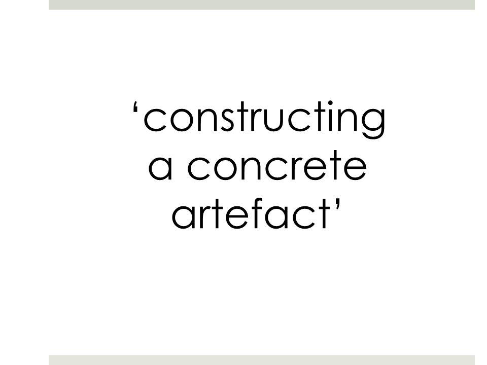 'constructing a concrete artefact'