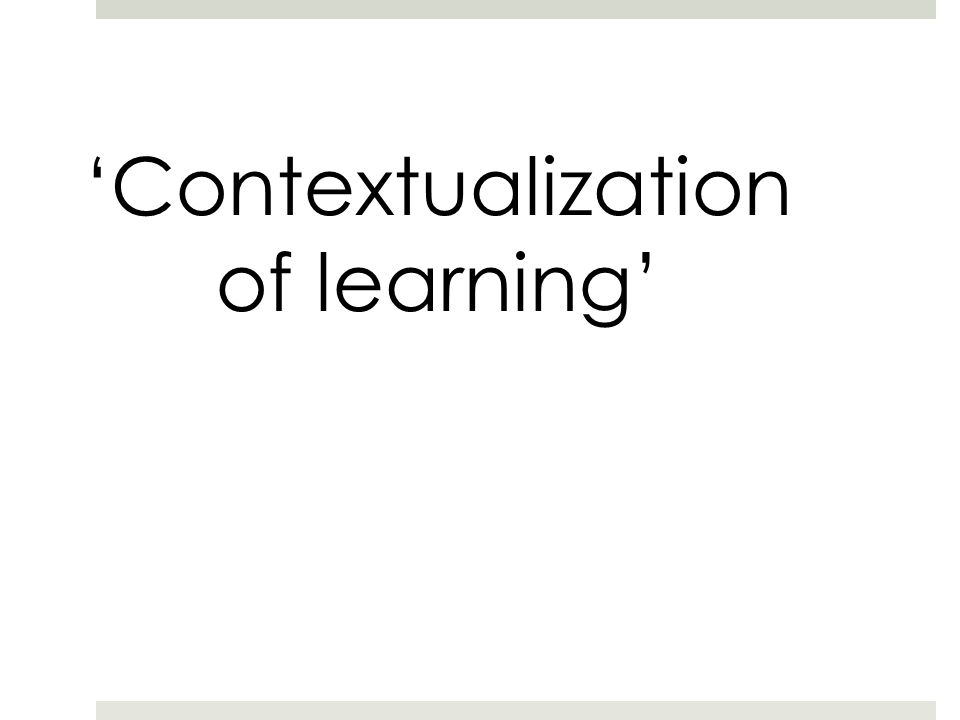 'Contextualization of learning'