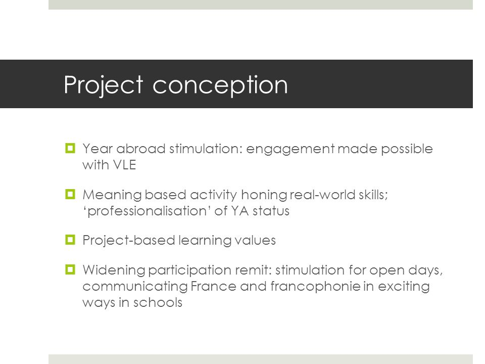 Project conception  Year abroad stimulation: engagement made possible with VLE  Meaning based activity honing real-world skills; 'professionalisatio