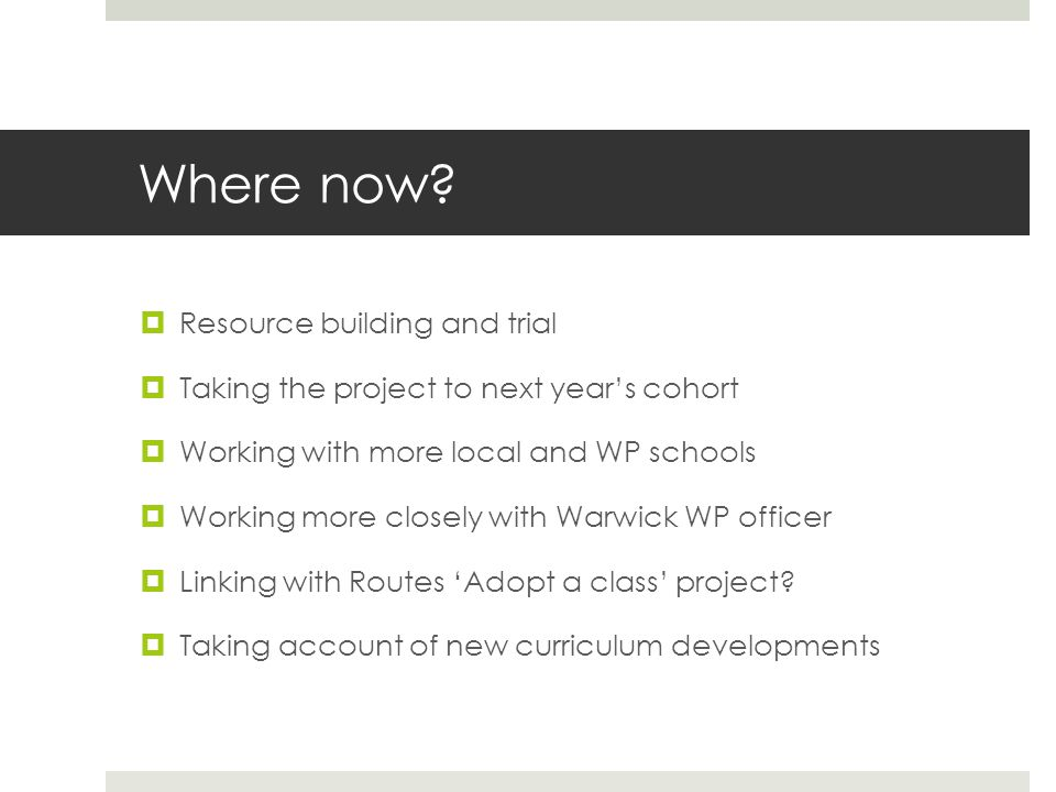 Where now?  Resource building and trial  Taking the project to next year's cohort  Working with more local and WP schools  Working more closely wi