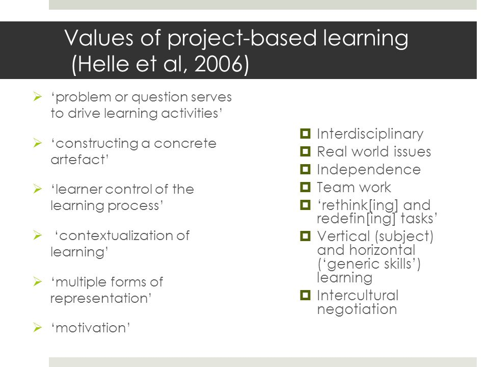 Values of project-based learning (Helle et al, 2006)  'problem or question serves to drive learning activities'  'constructing a concrete artefact'