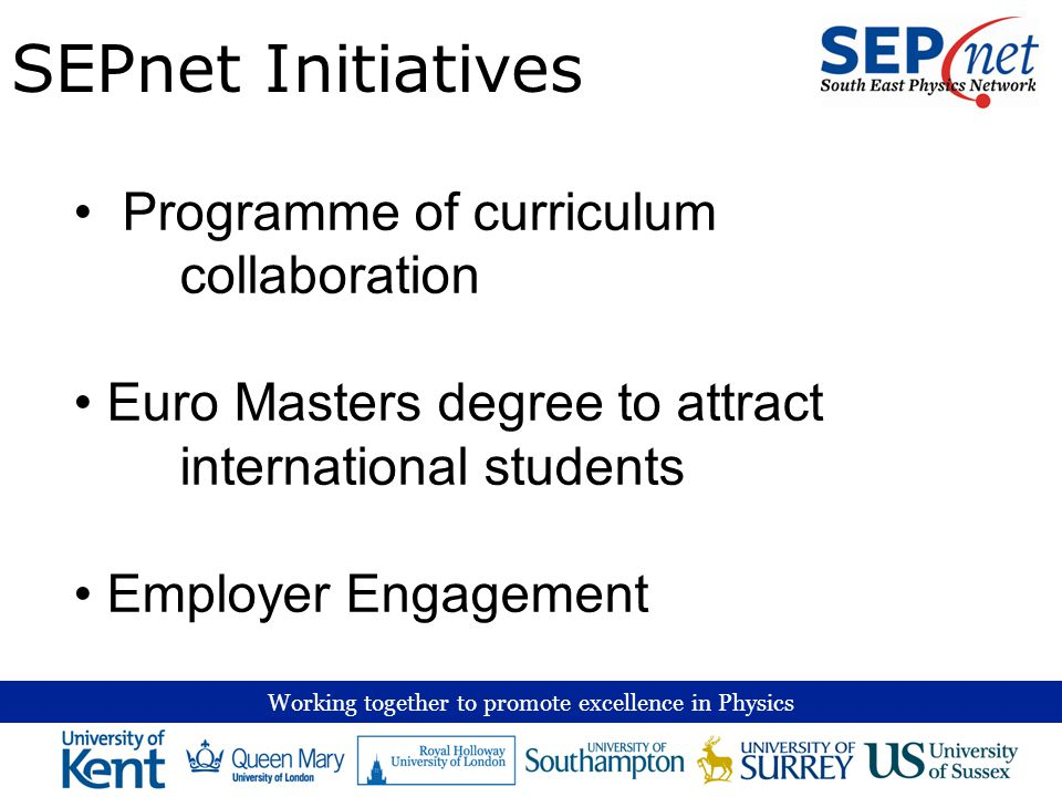 Working together to promote excellence in Physics SEPnet Initiatives Programme of curriculum collaboration Euro Masters degree to attract international students Employer Engagement